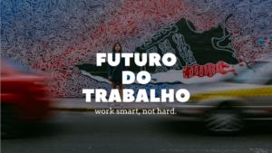 Futuro do Trabalho: Work smart, not hard.