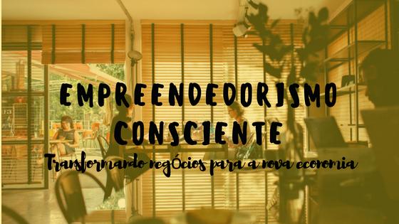 Empreendedorismo Consciente: Tranformando negócios para a nova economia
